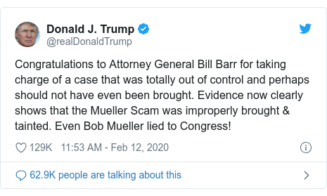 Twitter post by @realDonaldTrump: Congratulations to Attorney General Bill Barr for taking charge of a case that was totally out of control and perhaps should not have even been brought. Evidence now clearly shows that the Mueller Scam was improperly brought & tainted. Even Bob Mueller lied to Congress!