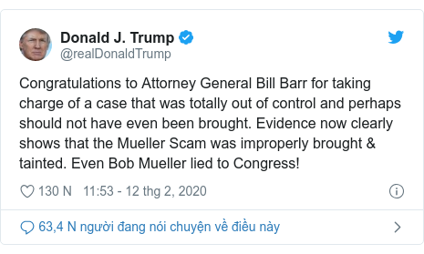 Twitter bởi @realDonaldTrump: Congratulations to Attorney General Bill Barr for taking charge of a case that was totally out of control and perhaps should not have even been brought. Evidence now clearly shows that the Mueller Scam was improperly brought & tainted. Even Bob Mueller lied to Congress!