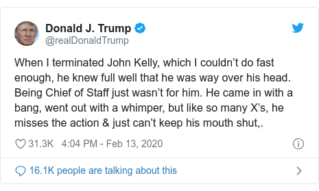 Twitter post by @realDonaldTrump: When I terminated John Kelly, which I couldn't do fast enough, he knew full well that he was way over his head. Being Chief of Staff just wasn't for him. He came in with a bang, went out with a whimper, but like so many X's, he misses the action & just can't keep his mouth shut,.