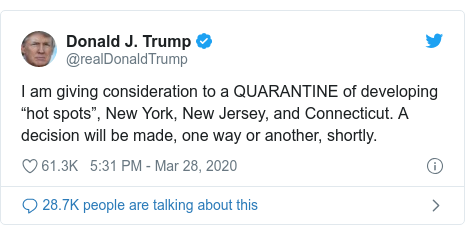 "Twitter post by @realDonaldTrump: I am giving consideration to a QUARANTINE of developing ""hot spots"", New York, New Jersey, and Connecticut. A decision will be made, one way or another, shortly."
