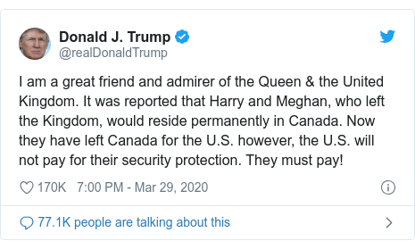 Twitter post by @realDonaldTrump: I am a great friend and admirer of the Queen & the United Kingdom. It was reported that Harry and Meghan, who left the Kingdom, would reside permanently in Canada. Now they have left Canada for the U.S. however, the U.S. will not pay for their security protection. They must pay!