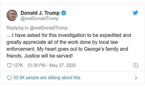 Twitter post by @realDonaldTrump: ....I have asked for this investigation to be expedited and greatly appreciate all of the work done by local law enforcement. My heart goes out to George's family and friends. Justice will be served!