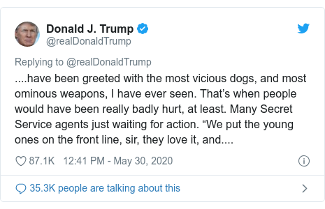 """Twitter post by @realDonaldTrump: ....have been greeted with the most vicious dogs, and most ominous weapons, I have ever seen. That's when people would have been really badly hurt, at least. Many Secret Service agents just waiting for action. """"We put the young ones on the front line, sir, they love it, and...."""
