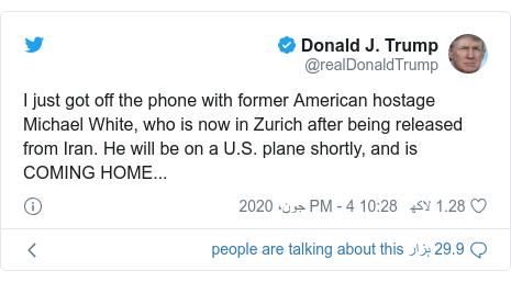 ٹوئٹر پوسٹس @realDonaldTrump کے حساب سے: I just got off the phone with former American hostage Michael White, who is now in Zurich after being released from Iran. He will be on a U.S. plane shortly, and is COMING HOME...