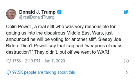 """Twitter post by @realDonaldTrump: Colin Powell, a real stiff who was very responsible for getting us into the disastrous Middle East Wars, just announced he will be voting for another stiff, Sleepy Joe Biden. Didn't Powell say that Iraq had """"weapons of mass destruction?"""" They didn't, but off we went to WAR!"""