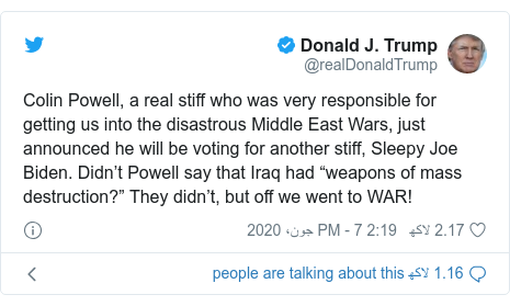 "ٹوئٹر پوسٹس @realDonaldTrump کے حساب سے: Colin Powell, a real stiff who was very responsible for getting us into the disastrous Middle East Wars, just announced he will be voting for another stiff, Sleepy Joe Biden. Didn't Powell say that Iraq had ""weapons of mass destruction?"" They didn't, but off we went to WAR!"
