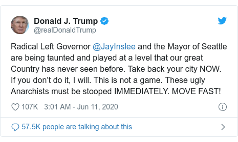Twitter post by @realDonaldTrump: Radical Left Governor @JayInslee and the Mayor of Seattle are being taunted and played at a level that our great Country has never seen before. Take back your city NOW. If you don't do it, I will. This is not a game. These ugly Anarchists must be stooped IMMEDIATELY. MOVE FAST!