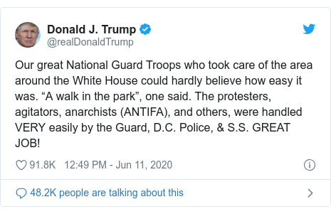 "Twitter post by @realDonaldTrump: Our great National Guard Troops who took care of the area around the White House could hardly believe how easy it was. ""A walk in the park"", one said. The protesters, agitators, anarchists (ANTIFA), and others, were handled VERY easily by the Guard, D.C. Police, & S.S. GREAT JOB!"