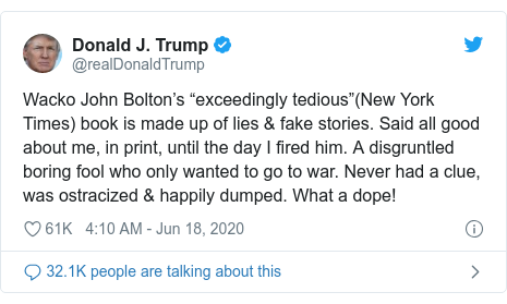 "Twitter post by @realDonaldTrump: Wacko John Bolton's ""exceedingly tedious""(New York Times) book is made up of lies & fake stories. Said all good about me, in print, until the day I fired him. A disgruntled boring fool who only wanted to go to war. Never had a clue, was ostracized & happily dumped. What a dope!"