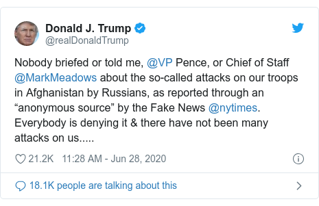 "Twitter post by @realDonaldTrump: Nobody briefed or told me, @VP Pence, or Chief of Staff @MarkMeadows about the so-called attacks on our troops in Afghanistan by Russians, as reported through an ""anonymous source"" by the Fake News @nytimes. Everybody is denying it & there have not been many attacks on us....."