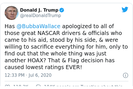 Twitter post by @realDonaldTrump: Has @BubbaWallace apologized to all of those great NASCAR drivers & officials who came to his aid, stood by his side, & were willing to sacrifice everything for him, only to find out that the whole thing was just another HOAX? That & Flag decision has caused lowest ratings EVER!