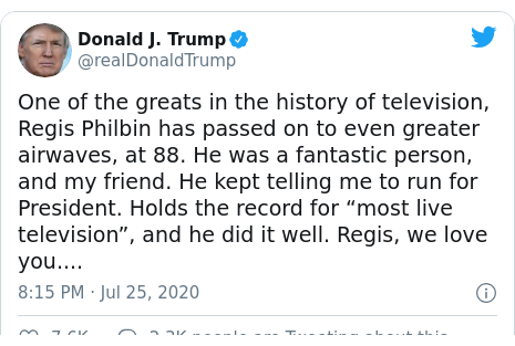 """Twitter post by @realDonaldTrump: One of the greats in the history of television, Regis Philbin has passed on to even greater airwaves, at 88. He was a fantastic person, and my friend. He kept telling me to run for President. Holds the record for """"most live television"""", and he did it well. Regis, we love you...."""