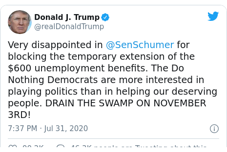 Twitter post by @realDonaldTrump: Very disappointed in @SenSchumer for blocking the temporary extension of the $600 unemployment benefits. The Do Nothing Democrats are more interested in playing politics than in helping our deserving people. DRAIN THE SWAMP ON NOVEMBER 3RD!