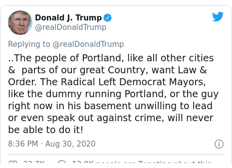 Twitter post by @realDonaldTrump: ..The people of Portland, like all other cities &  parts of our great Country, want Law & Order. The Radical Left Democrat Mayors, like the dummy running Portland, or the guy right now in his basement unwilling to lead or even speak out against crime, will never be able to do it!