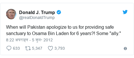 """ट्विटर पोस्ट @realDonaldTrump: When will Pakistan apologize to us for providing safe sanctuary to Osama Bin Laden for 6 years?! Some """"ally."""""""