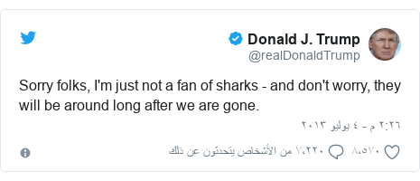 تويتر رسالة بعث بها @realDonaldTrump: Sorry folks, I'm just not a fan of sharks - and don't worry, they will be around long after we are gone.