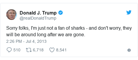 Twitter post by @realDonaldTrump: Sorry folks, I'm just not a fan of sharks - and don't worry, they will be around long after we are gone.