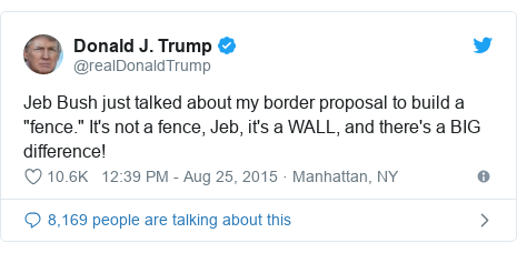 "Twitter post by @realDonaldTrump: Jeb Bush just talked about my border proposal to build a ""fence."" It's not a fence, Jeb, it's a WALL, and there's a BIG difference!"