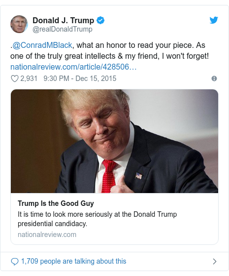 Twitter post by @realDonaldTrump: .@ConradMBlack, what an honor to read your piece. As one of the truly great intellects & my friend, I won't forget!