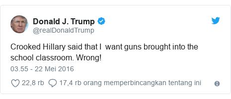Twitter pesan oleh @realDonaldTrump: Crooked Hillary said that I  want guns brought into the school classroom. Wrong!