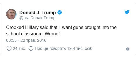 Twitter допис, автор: @realDonaldTrump: Crooked Hillary said that I  want guns brought into the school classroom. Wrong!