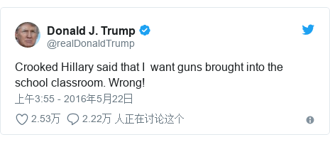 Twitter 用户名 @realDonaldTrump: Crooked Hillary said that I  want guns brought into the school classroom. Wrong!