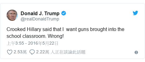 Twitter 用戶名 @realDonaldTrump: Crooked Hillary said that I  want guns brought into the school classroom. Wrong!