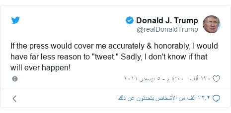 "تويتر رسالة بعث بها @realDonaldTrump: If the press would cover me accurately & honorably, I would have far less reason to ""tweet."" Sadly, I don't know if that will ever happen!"