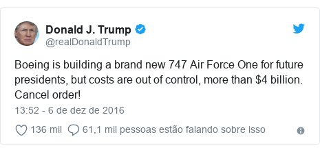 Twitter post de @realDonaldTrump: Boeing is building a brand new 747 Air Force One for future presidents, but costs are out of control, more than $4 billion. Cancel order!