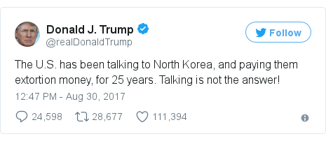 Twitter post by @realDonaldTrump: The U.S. has been talking to North Korea, and paying them extortion money, for 25 years. Talking is not the answer!