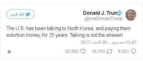 ٹوئٹر پوسٹس @realDonaldTrump کے حساب سے: The U.S. has been talking to North Korea, and paying them extortion money, for 25 years. Talking is not the answer!