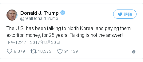 Twitter 用戶名 @realDonaldTrump: The U.S. has been talking to North Korea, and paying them extortion money, for 25 years. Talking is not the answer!