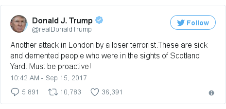 Twitter post by @realDonaldTrump: Another attack in London by a loser terrorist.These are sick and demented people who were in the sights of Scotland Yard. Must be proactive!