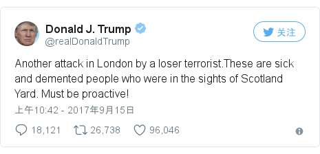 Twitter 用户名 @realDonaldTrump: Another attack in London by a loser terrorist.These are sick and demented people who were in the sights of Scotland Yard. Must be proactive!