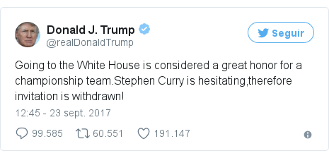 Publicación de Twitter por @realDonaldTrump: Going to the White House is considered a great honor for a championship team.Stephen Curry is hesitating,therefore invitation is withdrawn!