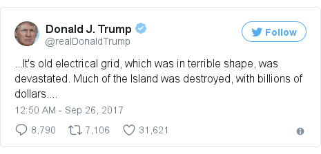 Twitter post by @realDonaldTrump: ...It's old electrical grid, which was in terrible shape, was devastated. Much of the Island was destroyed, with billions of dollars....
