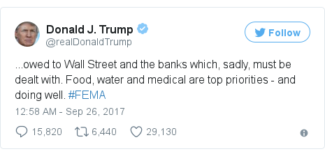 Twitter post by @realDonaldTrump: ...owed to Wall Street and the banks which, sadly, must be dealt with. Food, water and medical are top priorities - and doing well. #FEMA