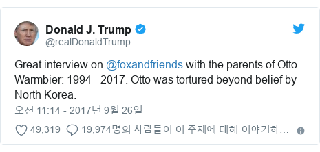 Twitter post by @realDonaldTrump: Great interview on @foxandfriends with the parents of Otto Warmbier  1994 - 2017. Otto was tortured beyond belief by North Korea.