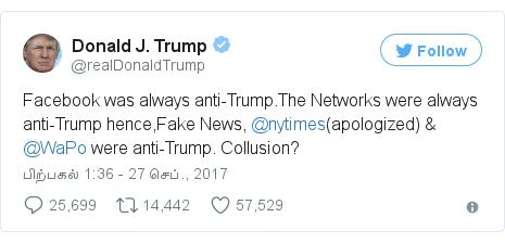 டுவிட்டர் இவரது பதிவு @realDonaldTrump: Facebook was always anti-Trump.The Networks were always anti-Trump hence,Fake News, @nytimes(apologized) & @WaPo were anti-Trump. Collusion?