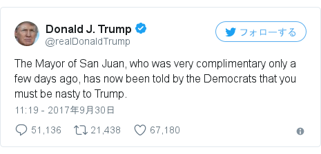 Twitter post by @realDonaldTrump: The Mayor of San Juan, who was very complimentary only a few days ago, has now been told by the Democrats that you must be nasty to Trump.