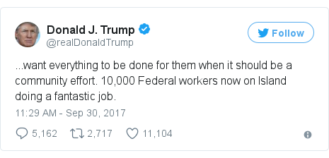 Twitter post by @realDonaldTrump: ...want everything to be done for them when it should be a community effort. 10,000 Federal workers now on Island doing a fantastic job.