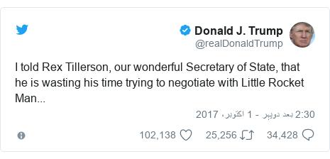 ٹوئٹر پوسٹس @realDonaldTrump کے حساب سے: I told Rex Tillerson, our wonderful Secretary of State, that he is wasting his time trying to negotiate with Little Rocket Man...