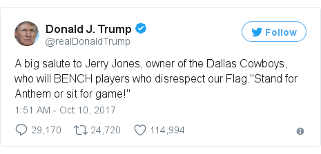 "Twitter post by @realDonaldTrump: A big salute to Jerry Jones, owner of the Dallas Cowboys, who will BENCH players who disrespect our Flag.""Stand for Anthem or sit for game!"""