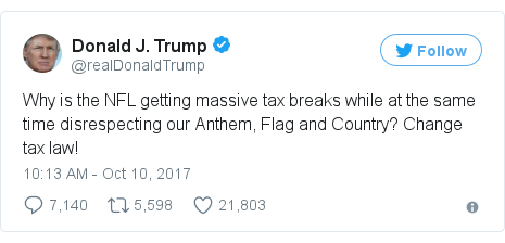 Twitter post by @realDonaldTrump: Why is the NFL getting massive tax breaks while at the same time disrespecting our Anthem, Flag and Country? Change tax law!