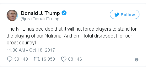 Twitter post by @realDonaldTrump: The NFL has decided that it will not force players to stand for the playing of our National Anthem. Total disrespect for our great country!
