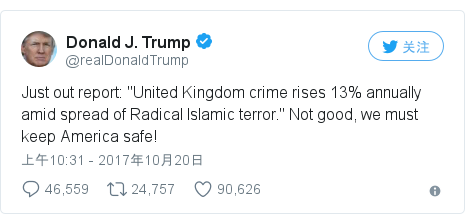 """Twitter 用户名 @realDonaldTrump: Just out report  """"United Kingdom crime rises 13% annually amid spread of Radical Islamic terror."""" Not good, we must keep America safe!"""