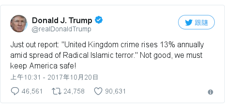 """Twitter 用戶名 @realDonaldTrump: Just out report  """"United Kingdom crime rises 13% annually amid spread of Radical Islamic terror."""" Not good, we must keep America safe!"""