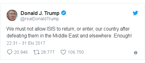 @realDonaldTrump tarafından yapılan Twitter paylaşımı: We must not allow ISIS to return, or enter, our country after defeating them in the Middle East and elsewhere. Enough!