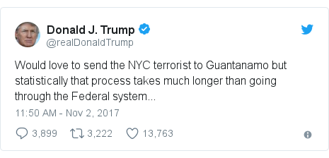 Twitter post by @realDonaldTrump: Would love to send the NYC terrorist to Guantanamo but statistically that process takes much longer than going through the Federal system...