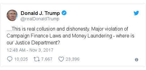 Twitter post by @realDonaldTrump: ....This is real collusion and dishonesty. Major violation of Campaign Finance Laws and Money Laundering - where is our Justice Department?
